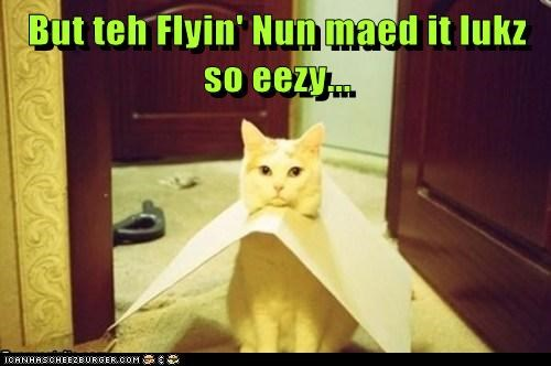 But teh Flyin' Nun maed it lukz so eezy...