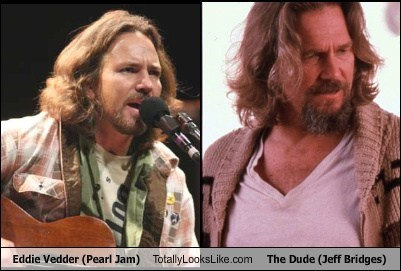Totally Looks Like: Eddie Vedder (Pearl Jam) Totally Looks Like The Dude (Jeff Bridges)
