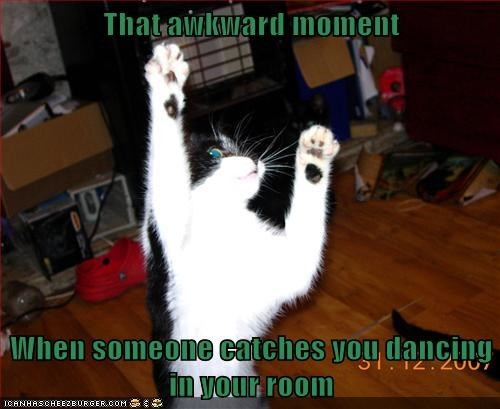 That awkward moment  When someone catches you dancing in your room