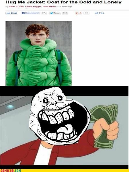 forever alone,hugs,jacket,shut up and take my money