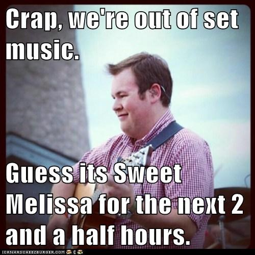 Crap, we're out of set music.  Guess its Sweet Melissa for the next 2 and a half hours.