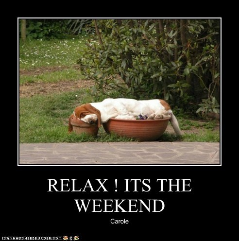 RELAX ! ITS THE WEEKEND