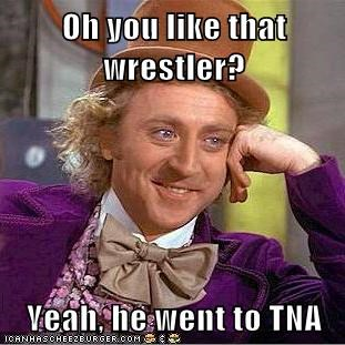 Oh you like that wrestler?  Yeah, he went to TNA