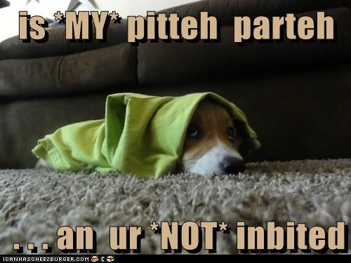 is *MY* pitteh  parteh  . . . an  ur *NOT* inbited