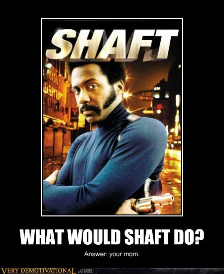 WHAT WOULD SHAFT DO?