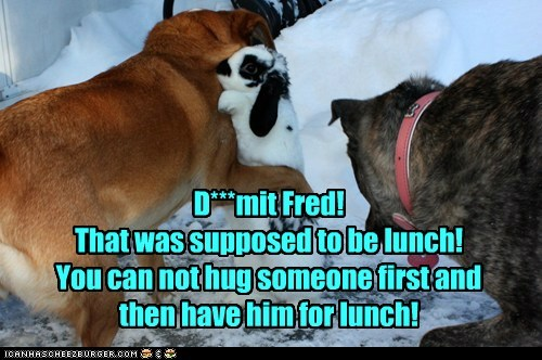 D***mit Fred! That was supposed to be lunch! You can not hug someone first and then have him for lunch!