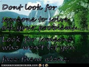 Dont look for someone to solve all your problems... Look for someone who won't let you face them alone.