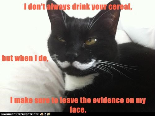 I don't always drink your cereal