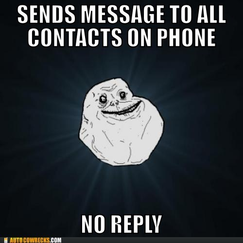 forever alone,no friends,no reply,silly you