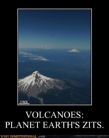 VOLCANOES: PLANET EARTH'S ZITS.
