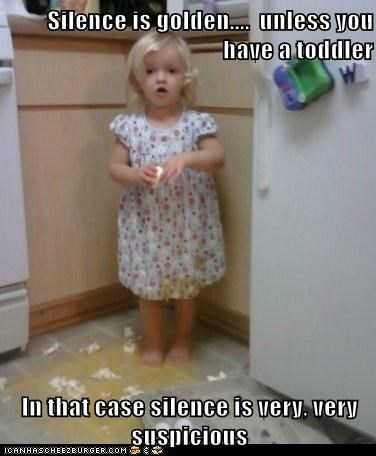 Silence is golden....  unless you have a toddler  In that case silence is very, very suspicious
