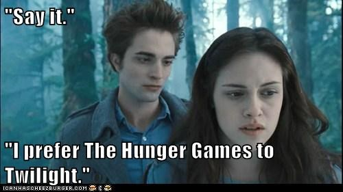 """Say it.""  ""I prefer The Hunger Games to Twilight."""