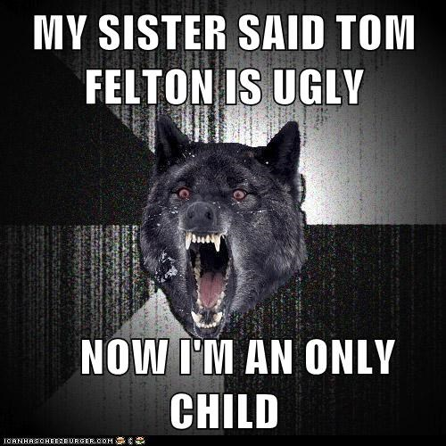 MY SISTER SAID TOM FELTON IS UGLY     NOW I'M AN ONLY CHILD