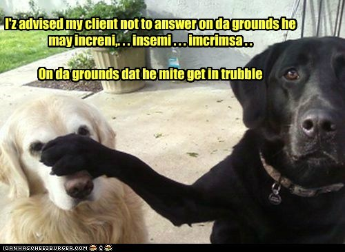 I'z advised my client not to answer on da grounds he may increni,. . . insemi . . . imcrimsa . .   On da grounds dat he mite get in trubble