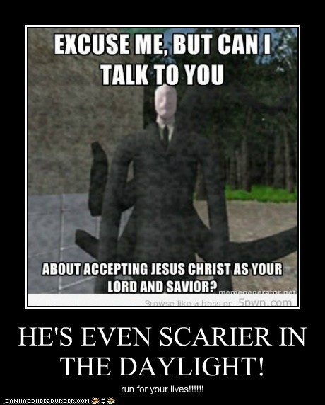 HE'S EVEN SCARIER IN THE DAYLIGHT!