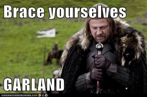 Brace yourselves  GARLAND