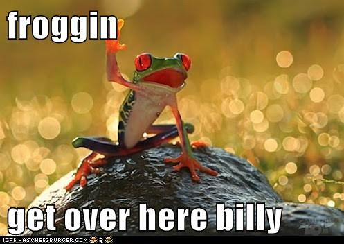 froggin  get over here billy