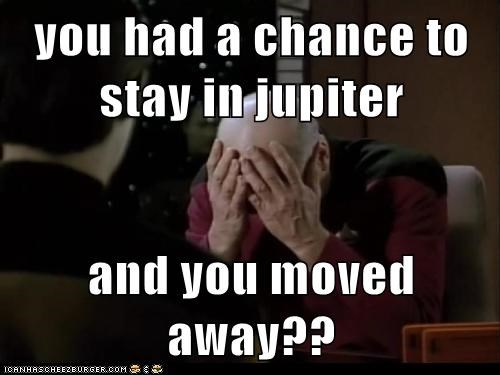 you had a chance to stay in jupiter  and you moved away??