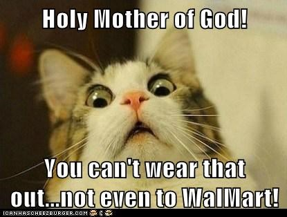 Holy Mother of God!  You can't wear that out...not even to WalMart!