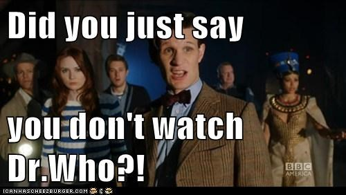 Did you just say  you don't watch Dr.Who?!