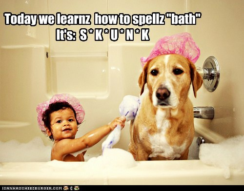 "Today we learnz  how to spellz ""bath"" It's:  S * K * U * N * K"