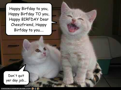 Happy Birfday to you, Happy Birfday TO you, Happy BIRFDAY Dear Cheezfriend, Happy Birfday to you....