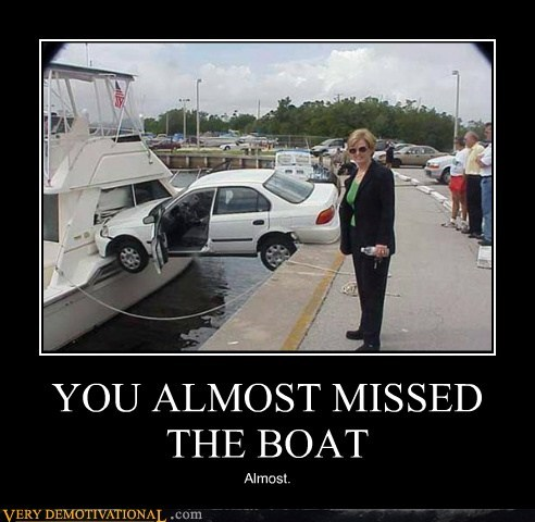 YOU ALMOST MISSED THE BOAT