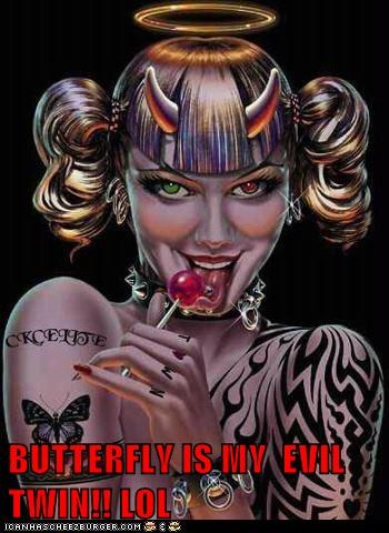 BUTTERFLY IS MY  EVIL TWIN!! LOL