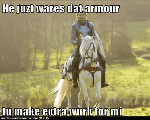 He juzt wares dat armour  tu make extra wurk for mi