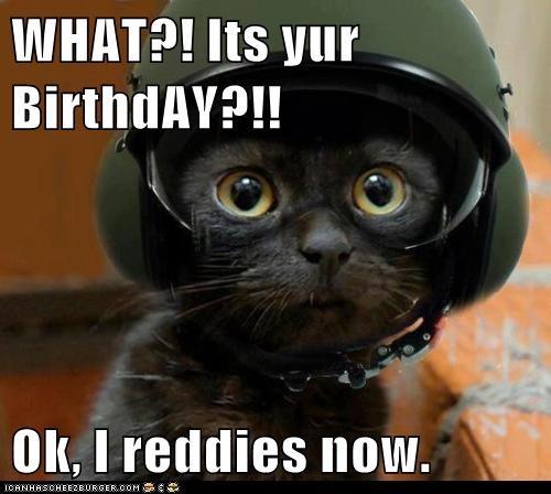 WHAT?! Its yur BirthdAY?!!  Ok, I reddies now.