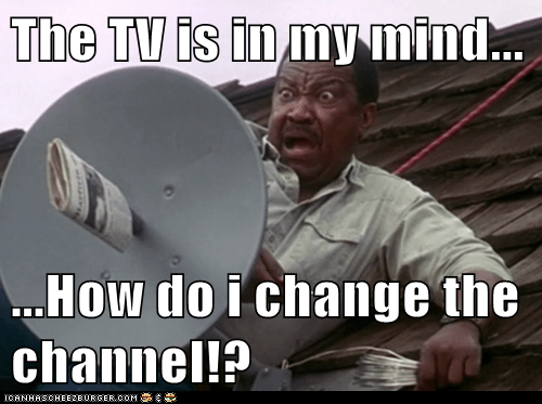 The TV is in my mind...  ...How do i change the channel!?