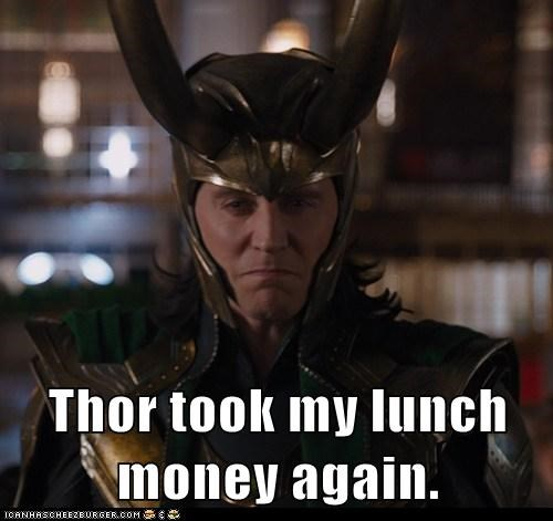 Thor took my lunch money again.
