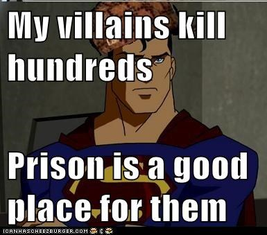 My villains kill hundreds   Prison is a good place for them