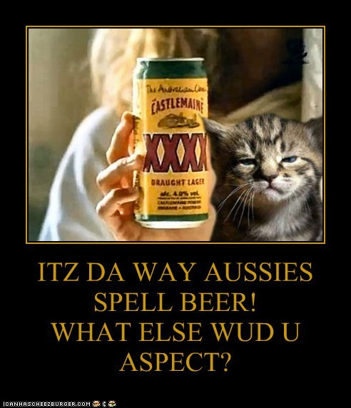 ITZ DA WAY AUSSIES SPELL BEER!  WHAT ELSE WUD U ASPECT?