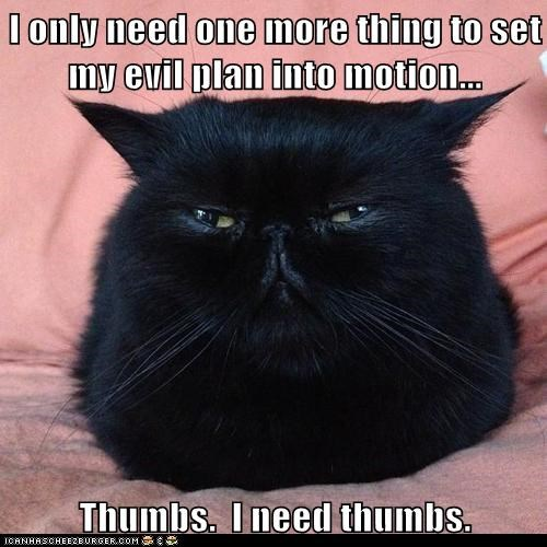I only need one more thing to set my evil plan into motion...  Thumbs.  I need thumbs.