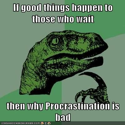 If good things happen to those who wait  then why Procrastination is bad