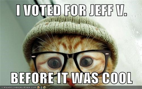 I VOTED FOR JEFF V.  BEFORE IT WAS COOL