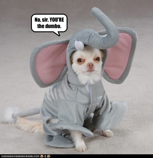 No, sir. YOU'RE the dumbo.