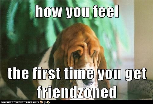 how you feel  the first time you get friendzoned
