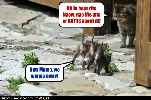 Git in heer rite Naow, nao iffs ans or BUTTS about it!!