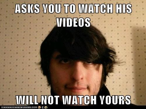 ASKS YOU TO WATCH HIS VIDEOS  WILL NOT WATCH YOURS