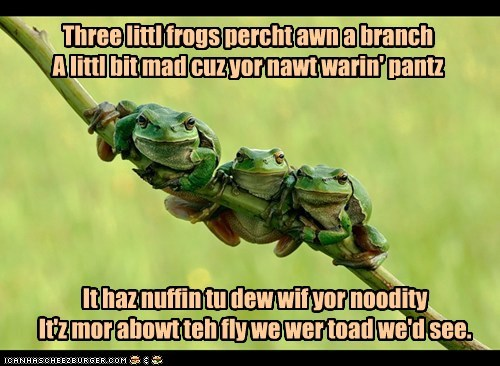 Three littl frogs percht awn a branch A littl bit mad cuz yor nawt warin' pantz