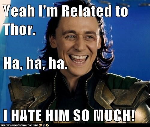 Yeah I'm Related to Thor. Ha, ha, ha. I HATE HIM SO MUCH!