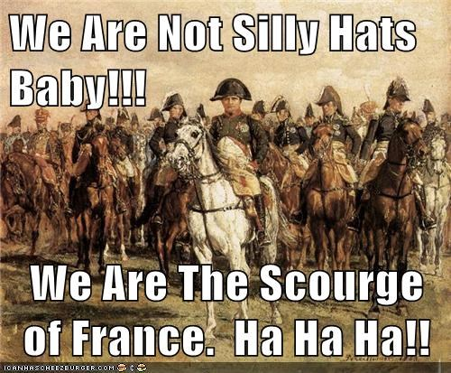 We Are Not Silly Hats Baby!!!  We Are The Scourge of France.  Ha Ha Ha!!