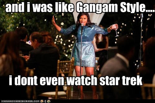 And I was like Gangam Style.....