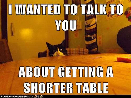 I WANTED TO TALK TO YOU  ABOUT GETTING A SHORTER TABLE