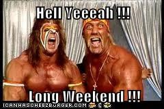 Hell Yeeeah !!!   Long Weekend !!!