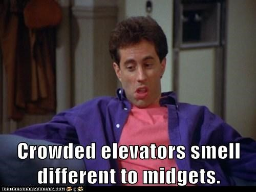 Crowded elevators smell different to midgets.