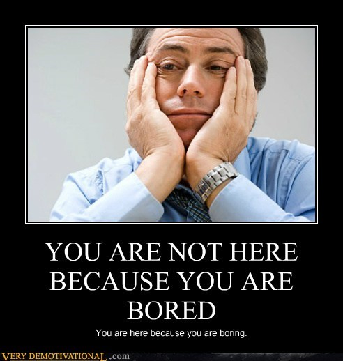 YOU ARE NOT HERE BECAUSE YOU ARE BORED