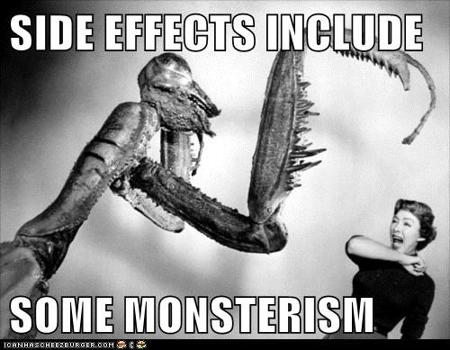 SIDE EFFECTS INCLUDE  SOME MONSTERISM